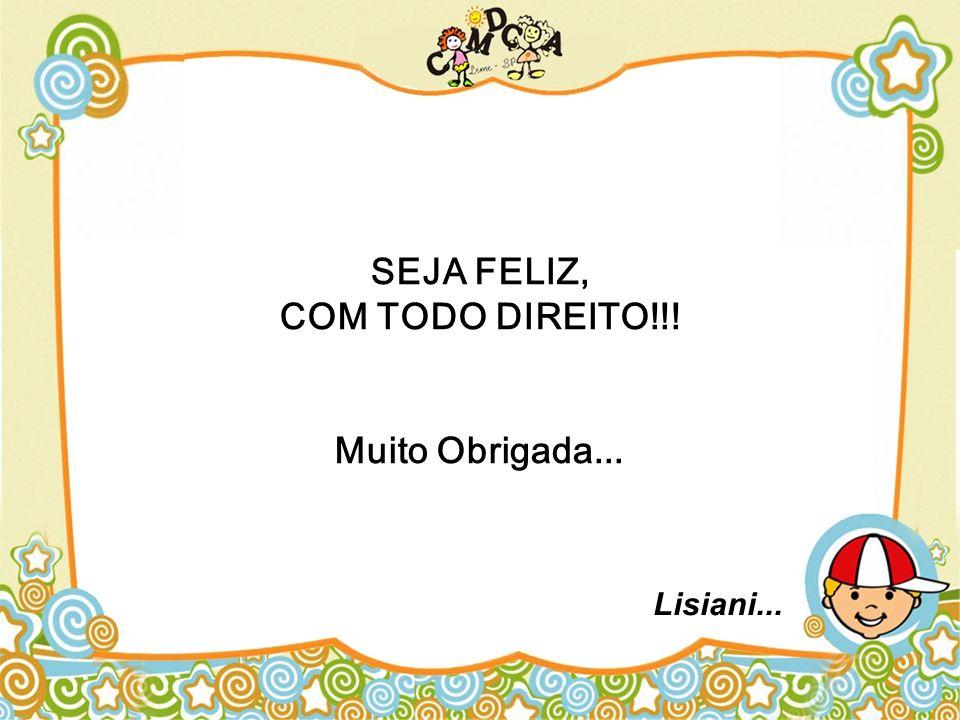 SEJA FELIZ, COM TODO DIREITO!!! Muito Obrigada...