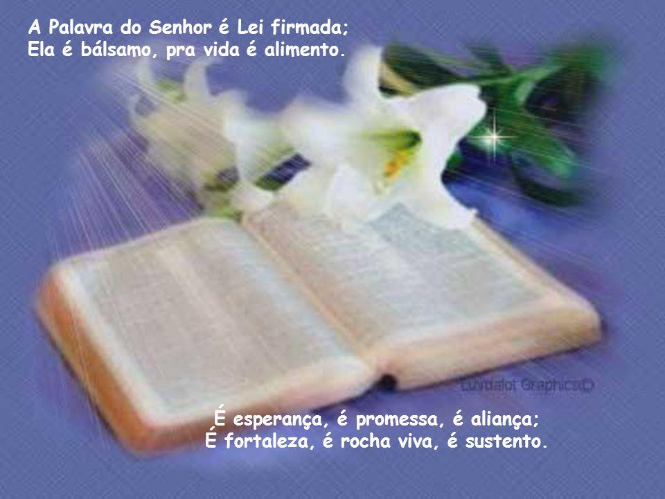 A Palavra do Senhor é Lei firmada; Ela é bálsamo, pra vida é alimento.