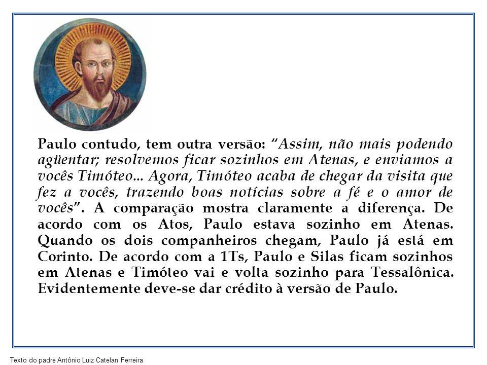Paulo contudo, tem outra versão: Assim, não mais podendo agüentar; resolvemos ficar sozinhos em Atenas, e enviamos a vocês Timóteo...