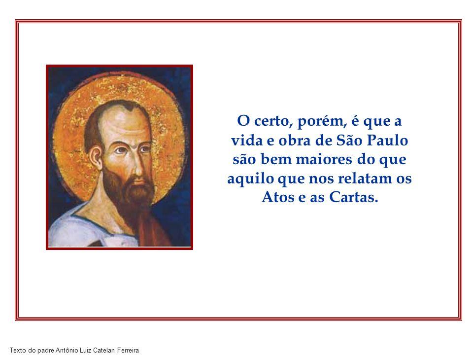 O certo, porém, é que a vida e obra de São Paulo são bem maiores do que aquilo que nos relatam os Atos e as Cartas.
