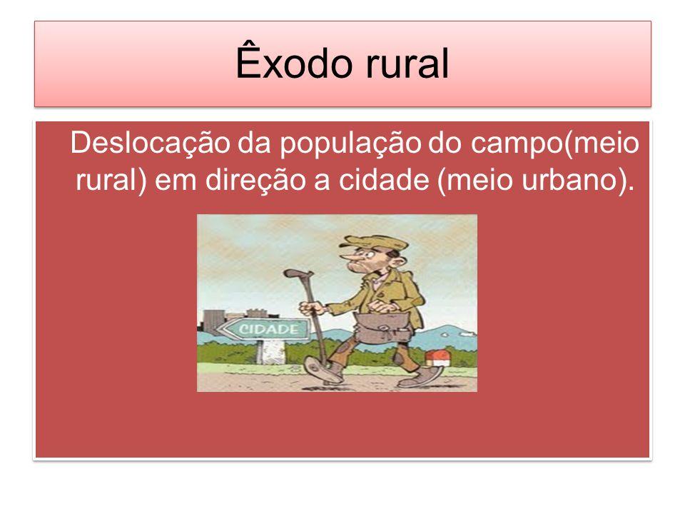 Êxodo rural Deslocação da população do campo(meio rural) em direção a cidade (meio urbano).
