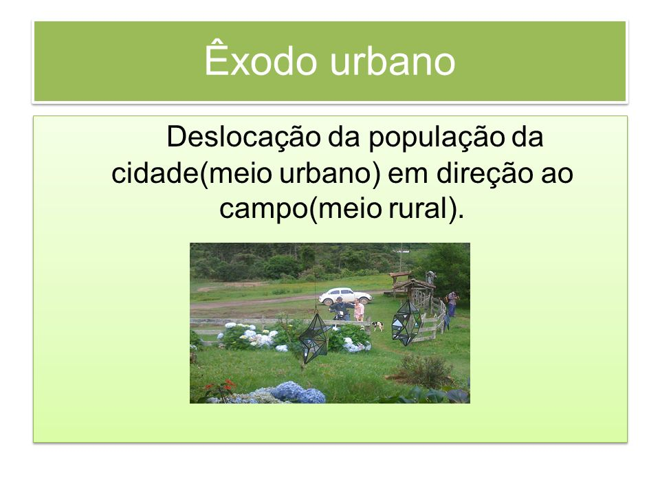 Êxodo urbano Deslocação da população da cidade(meio urbano) em direção ao campo(meio rural).