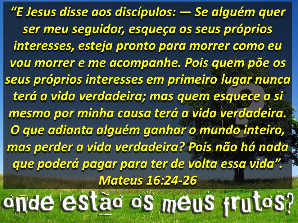 E Jesus disse aos discípulos: — Se alguém quer ser meu seguidor, esqueça os seus próprios interesses, esteja pronto para morrer como eu vou morrer e me acompanhe.