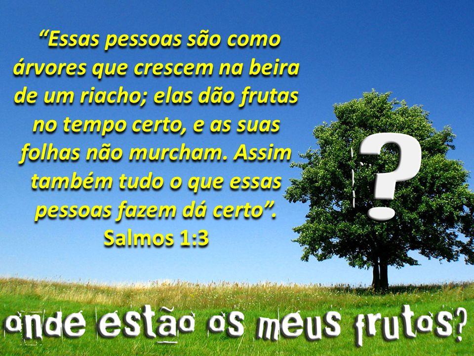 Essas pessoas são como árvores que crescem na beira de um riacho; elas dão frutas no tempo certo, e as suas folhas não murcham.
