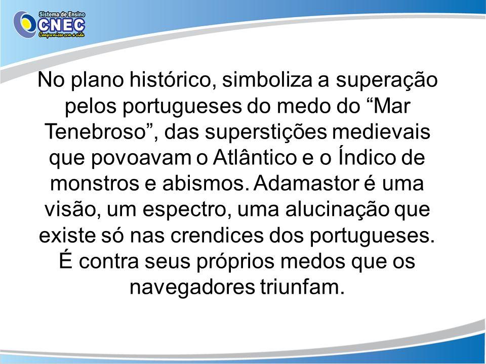 No plano histórico, simboliza a superação pelos portugueses do medo do Mar Tenebroso , das superstições medievais que povoavam o Atlântico e o Índico de monstros e abismos.