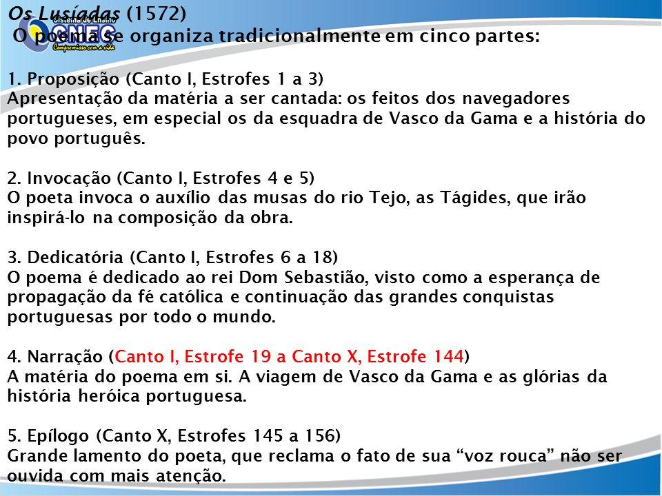 Os Lusíadas (1572) O poema se organiza tradicionalmente em cinco partes: 1. Proposição (Canto I, Estrofes 1 a 3) Apresentação da matéria a ser cantada: os feitos dos navegadores portugueses, em especial os da esquadra de Vasco da Gama e a história do povo português.