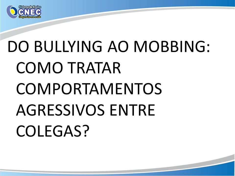 DO BULLYING AO MOBBING: COMO TRATAR COMPORTAMENTOS AGRESSIVOS ENTRE COLEGAS
