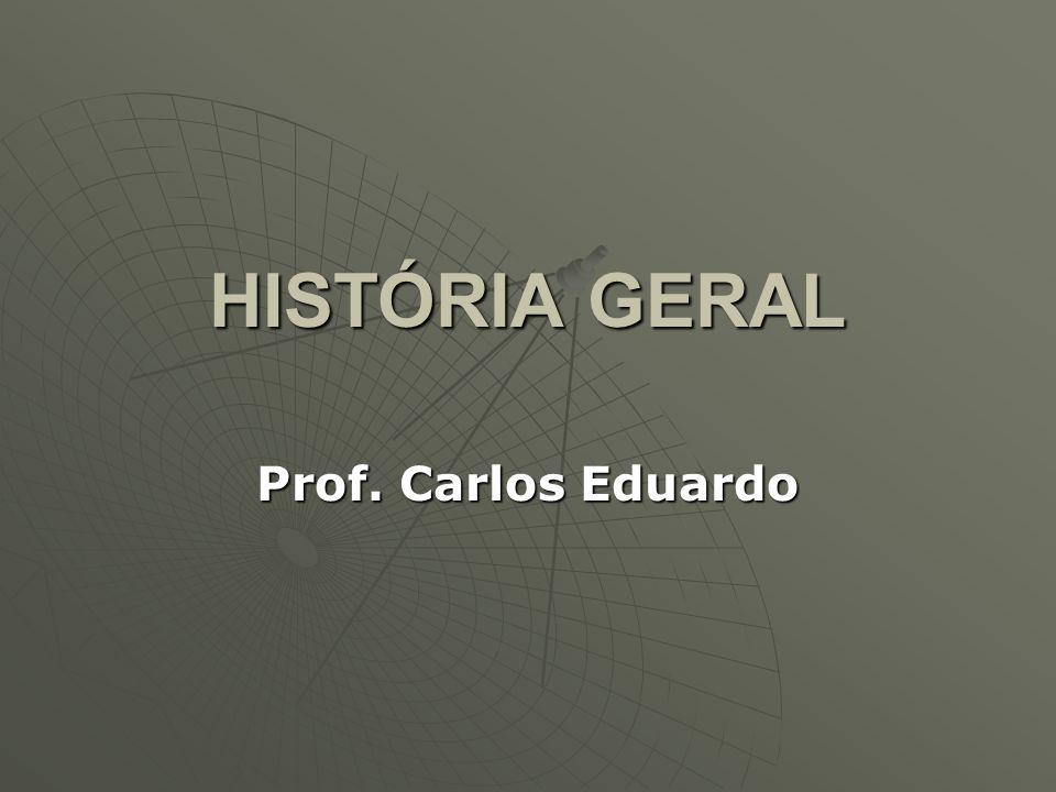 HISTÓRIA GERAL Prof. Carlos Eduardo