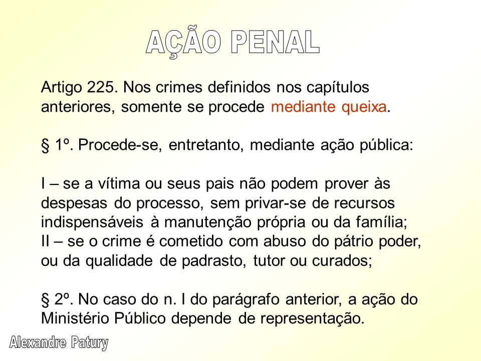 AÇÃO PENALArtigo 225. Nos crimes definidos nos capítulos anteriores, somente se procede mediante queixa.