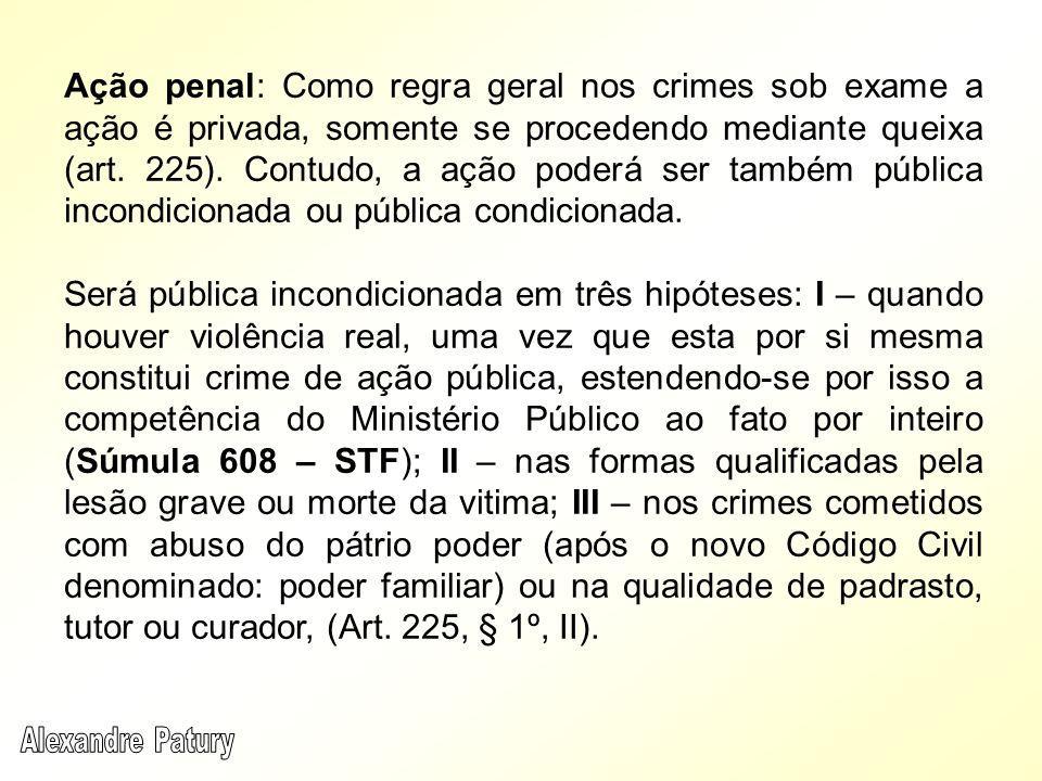 Ação penal: Como regra geral nos crimes sob exame a ação é privada, somente se procedendo mediante queixa (art. 225). Contudo, a ação poderá ser também pública incondicionada ou pública condicionada.