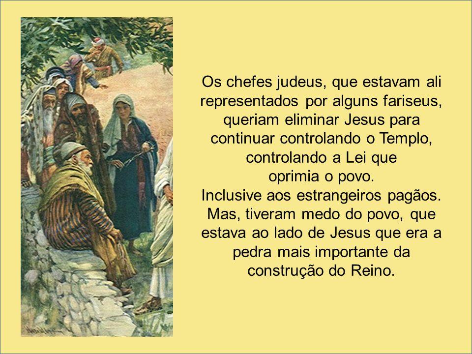 Os chefes judeus, que estavam ali representados por alguns fariseus, queriam eliminar Jesus para continuar controlando o Templo, controlando a Lei que