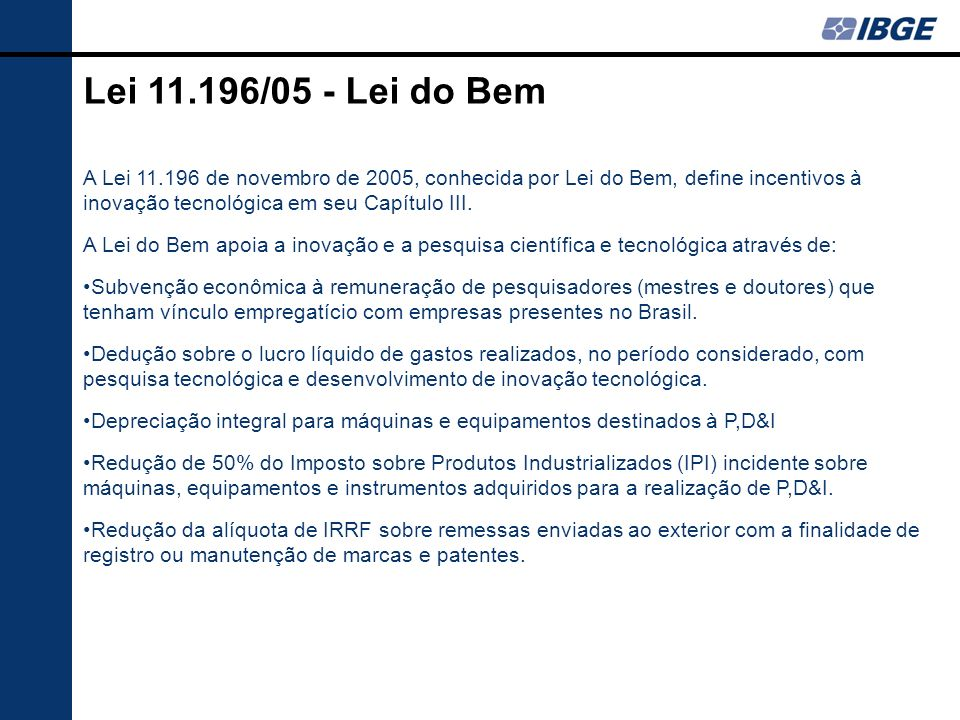 Lei 11.196/05 - Lei do Bem A Lei 11.196 de novembro de 2005, conhecida por Lei do Bem, define incentivos à inovação tecnológica em seu Capítulo III.