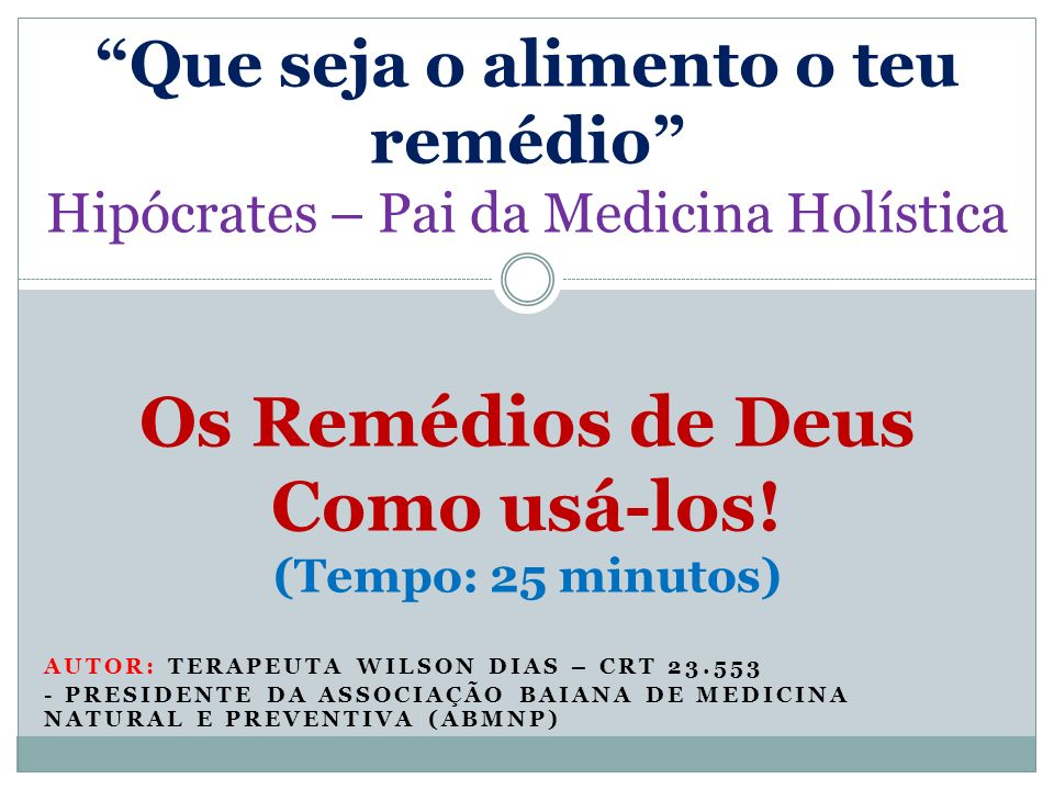 Que seja o alimento o teu remédio Hipócrates – Pai da Medicina Holística Os Remédios de Deus Como usá-los! (Tempo: 25 minutos)