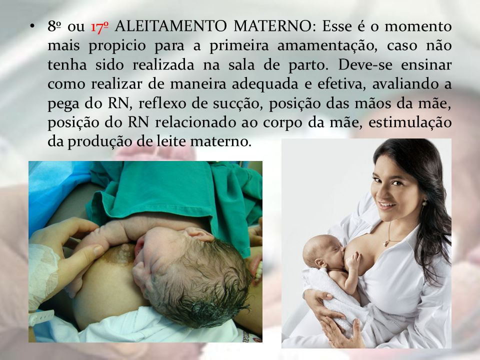 8º ou 17º ALEITAMENTO MATERNO: Esse é o momento mais propicio para a primeira amamentação, caso não tenha sido realizada na sala de parto.