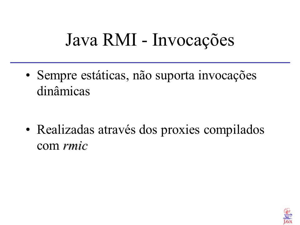 Java RMI - Invocações Sempre estáticas, não suporta invocações dinâmicas.