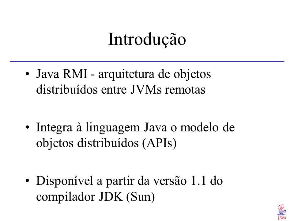 Introdução Java RMI - arquitetura de objetos distribuídos entre JVMs remotas. Integra à linguagem Java o modelo de objetos distribuídos (APIs)