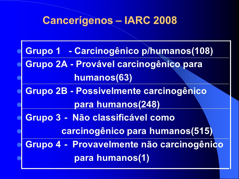 Cancerígenos – IARC 2008 Grupo 1 - Carcinogênico p/humanos(108) Grupo 2A - Provável carcinogênico para.