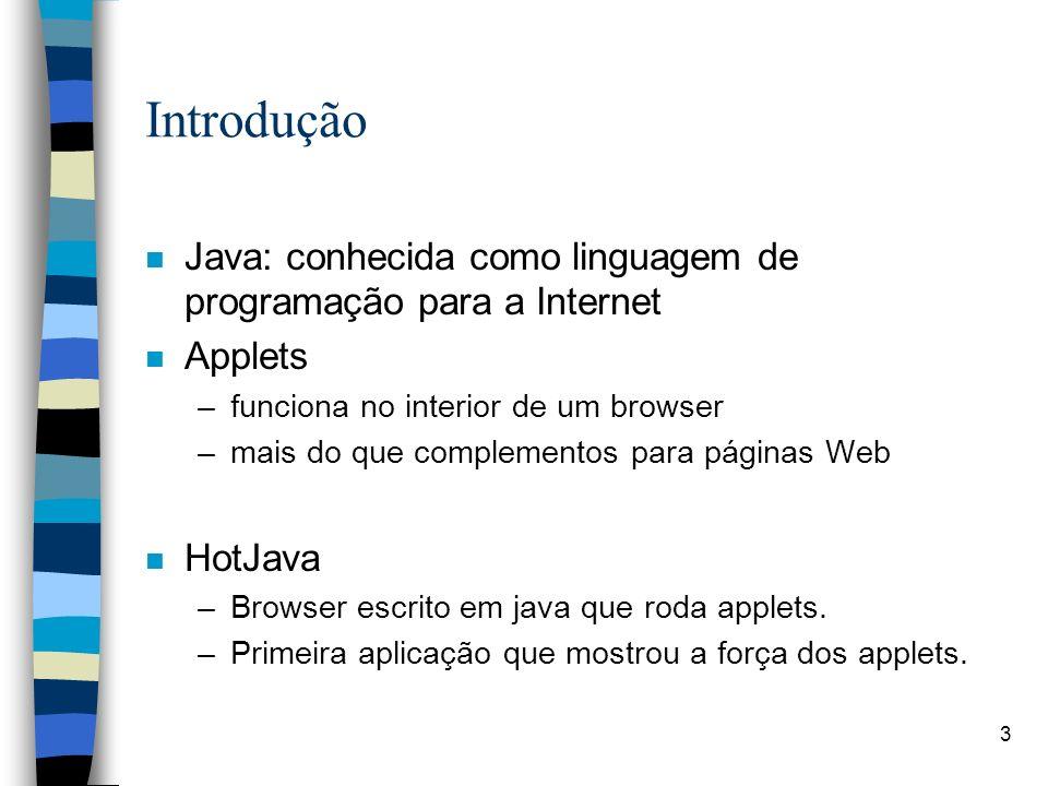IntroduçãoJava: conhecida como linguagem de programação para a Internet. Applets. funciona no interior de um browser.