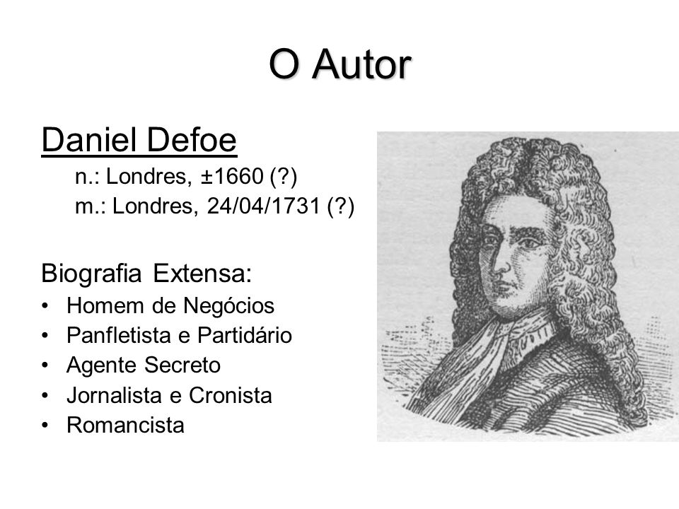 O Autor Daniel Defoe Biografia Extensa: n.: Londres, ±1660 ( )