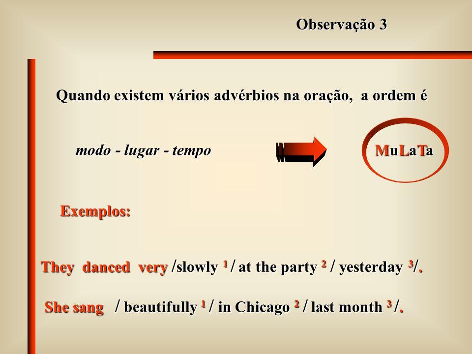 Observação 3Quando existem vários advérbios na oração, a ordem é. modo - lugar - tempo. MuLaTa. Exemplos:
