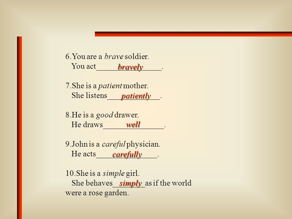 6.You are a brave soldier.You act________________. 7.She is a patient mother. She listens_____________.