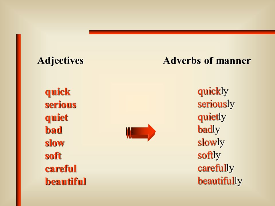 AdjectivesAdverbs of manner. quick. serious. quiet. bad. slow. soft. careful. beautiful. quickly. seriously.