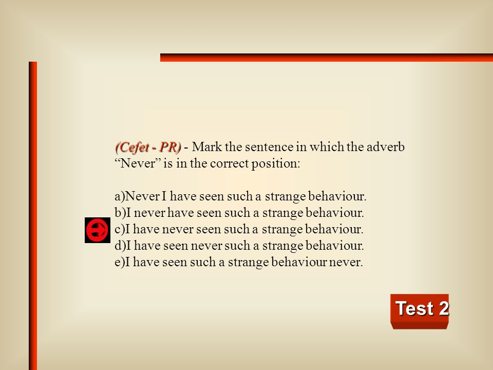 (Cefet - PR) - Mark the sentence in which the adverb Never is in the correct position: