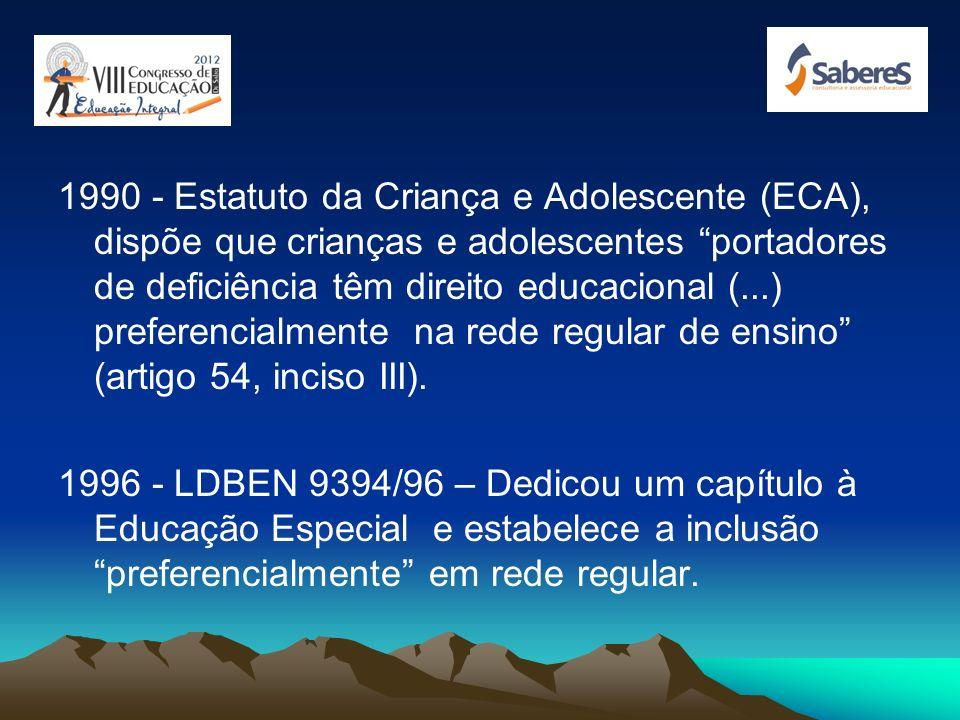 1990 - Estatuto da Criança e Adolescente (ECA), dispõe que crianças e adolescentes portadores de deficiência têm direito educacional (...) preferencialmente na rede regular de ensino (artigo 54, inciso III).