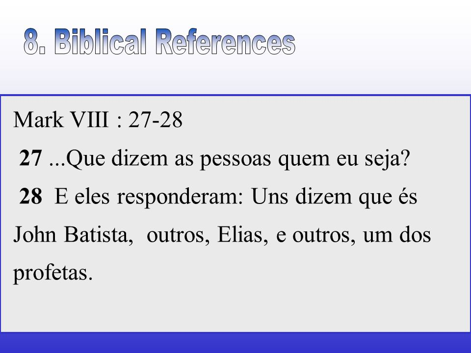8. Biblical References Mark VIII : 27-28. 27 ...Que dizem as pessoas quem eu seja
