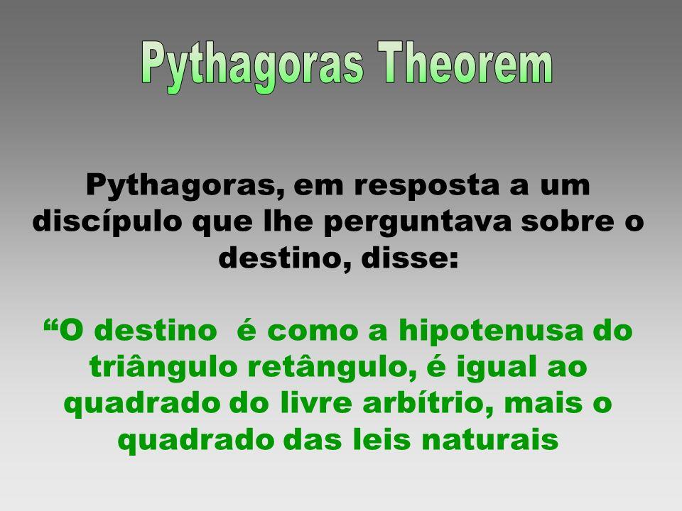 Pythagoras Theorem Pythagoras, em resposta a um discípulo que lhe perguntava sobre o destino, disse: