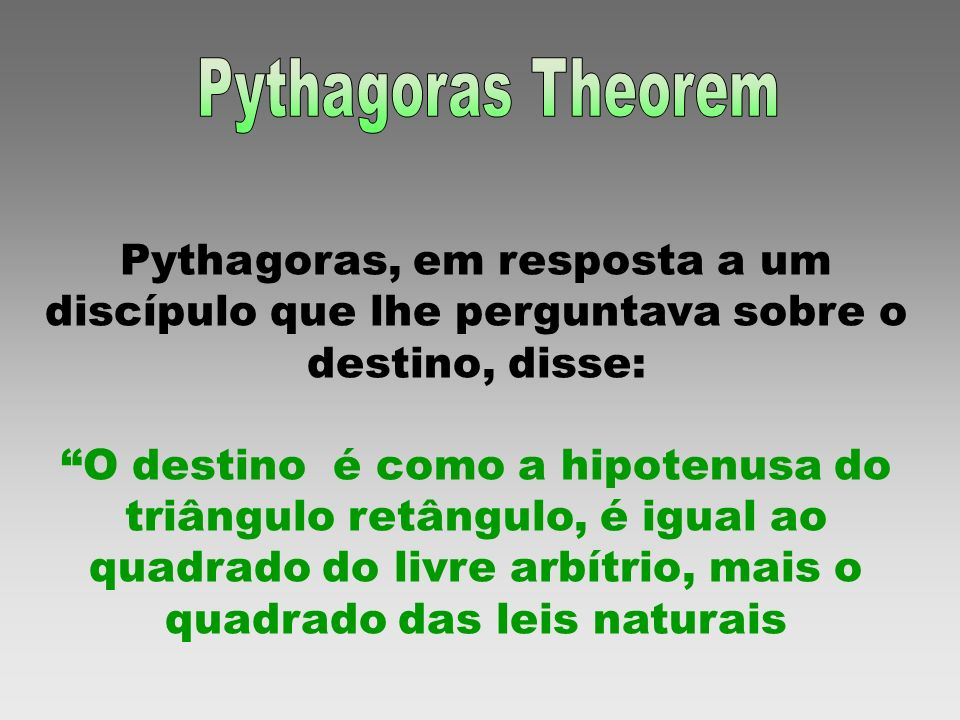 Pythagoras TheoremPythagoras, em resposta a um discípulo que lhe perguntava sobre o destino, disse: