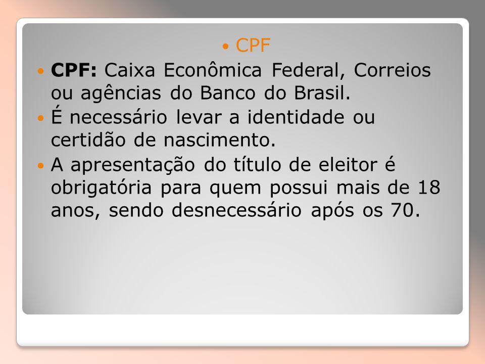 CPF CPF: Caixa Econômica Federal, Correios ou agências do Banco do Brasil. É necessário levar a identidade ou certidão de nascimento.