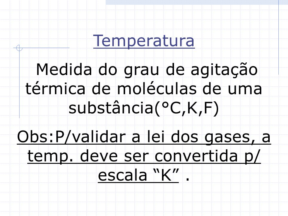 TemperaturaMedida do grau de agitação térmica de moléculas de uma substância(°C,K,F)