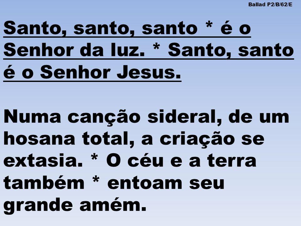 Ballad P2/B/62/E Santo, santo, santo * é o Senhor da luz. * Santo, santo é o Senhor Jesus.