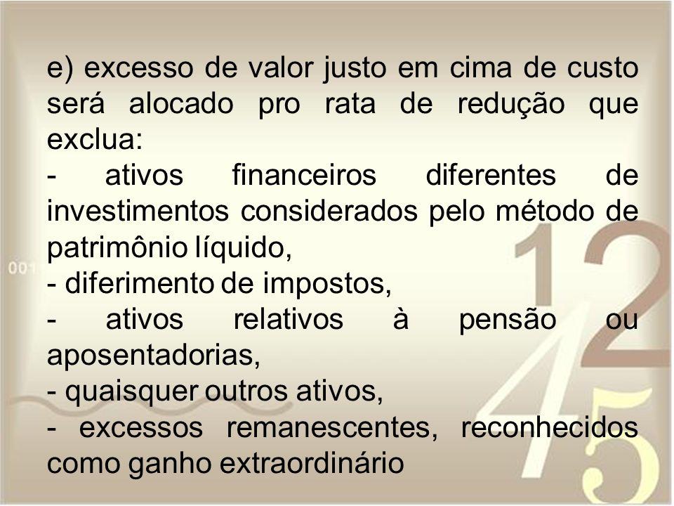 e) excesso de valor justo em cima de custo será alocado pro rata de redução que exclua: