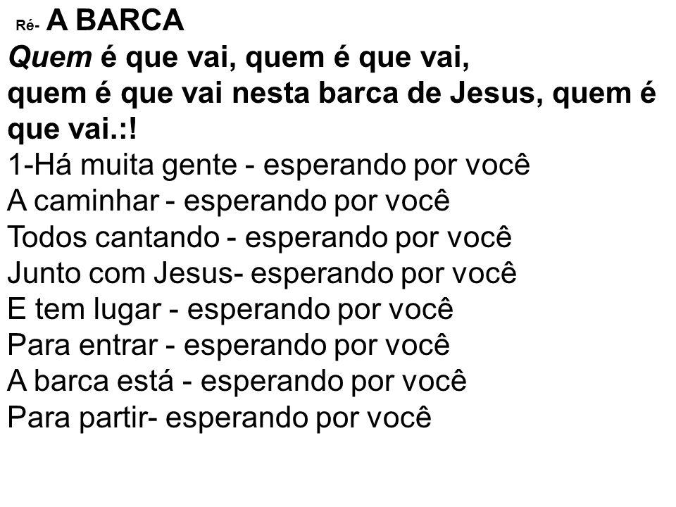 Ré- A BARCA Quem é que vai, quem é que vai, quem é que vai nesta barca de Jesus, quem é que vai.:!