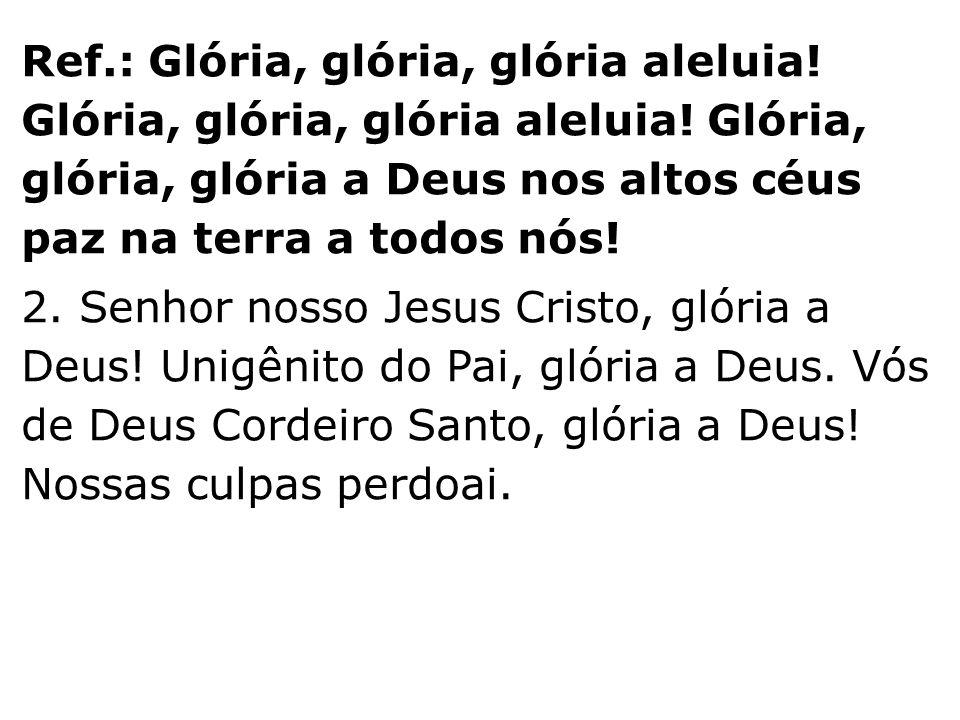 Ref. : Glória, glória, glória aleluia. Glória, glória, glória aleluia