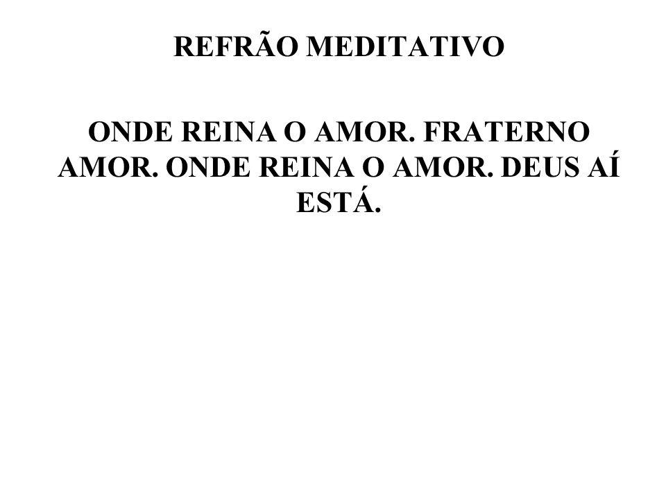REFRÃO MEDITATIVO ONDE REINA O AMOR. FRATERNO AMOR. ONDE REINA O AMOR
