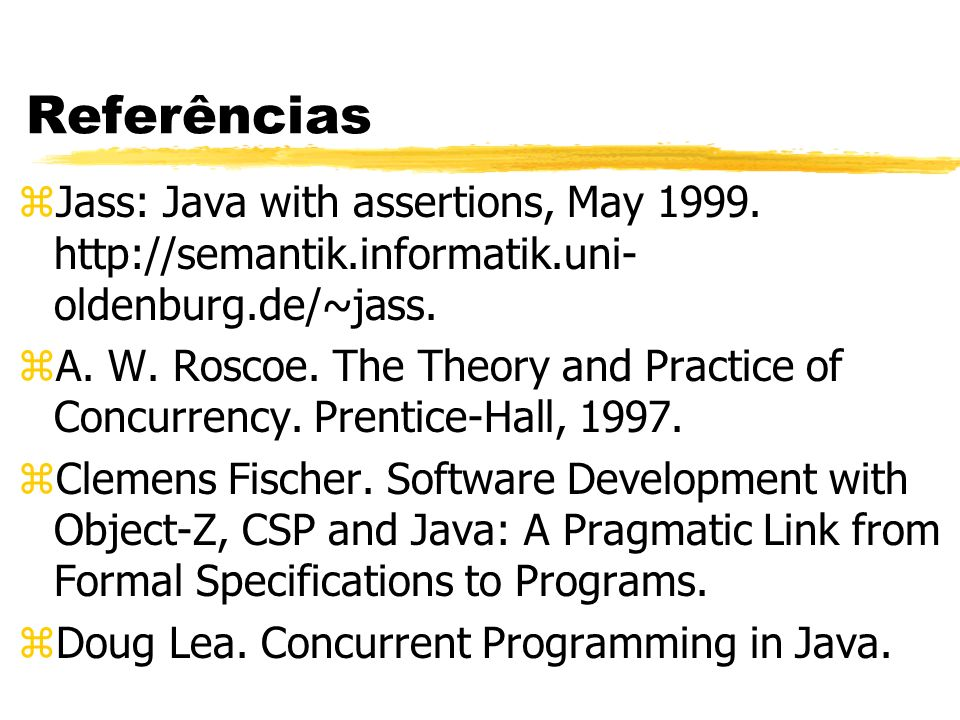 Referências Jass: Java with assertions, May 1999. http://semantik.informatik.uni-oldenburg.de/~jass.