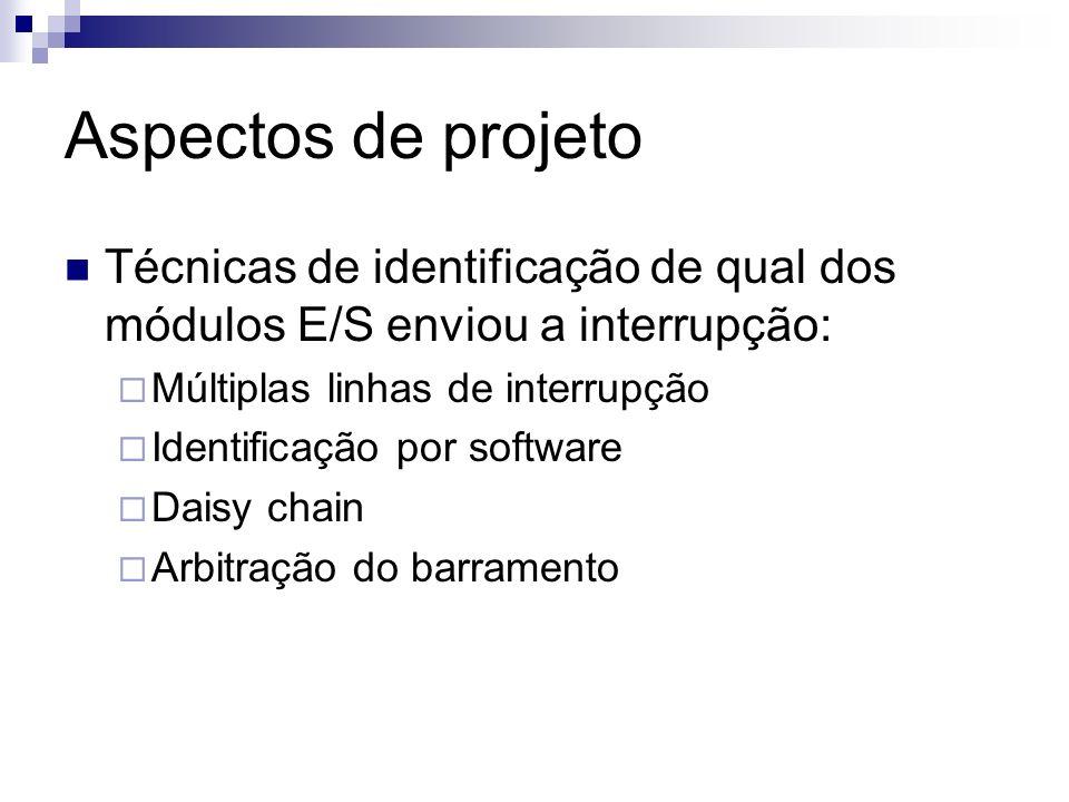 Aspectos de projeto Técnicas de identificação de qual dos módulos E/S enviou a interrupção: Múltiplas linhas de interrupção.
