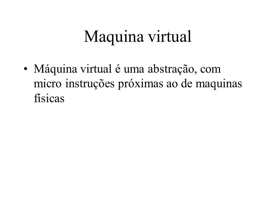 Maquina virtual Máquina virtual é uma abstração, com micro instruções próximas ao de maquinas físicas.