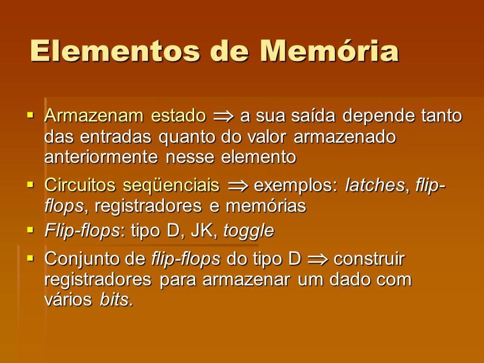 Elementos de Memória Armazenam estado  a sua saída depende tanto das entradas quanto do valor armazenado anteriormente nesse elemento.