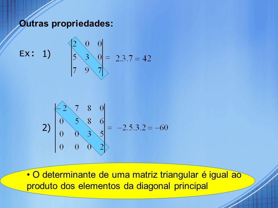 Outras propriedades: Ex: 1) 2) • O determinante de uma matriz triangular é igual ao produto dos elementos da diagonal principal.