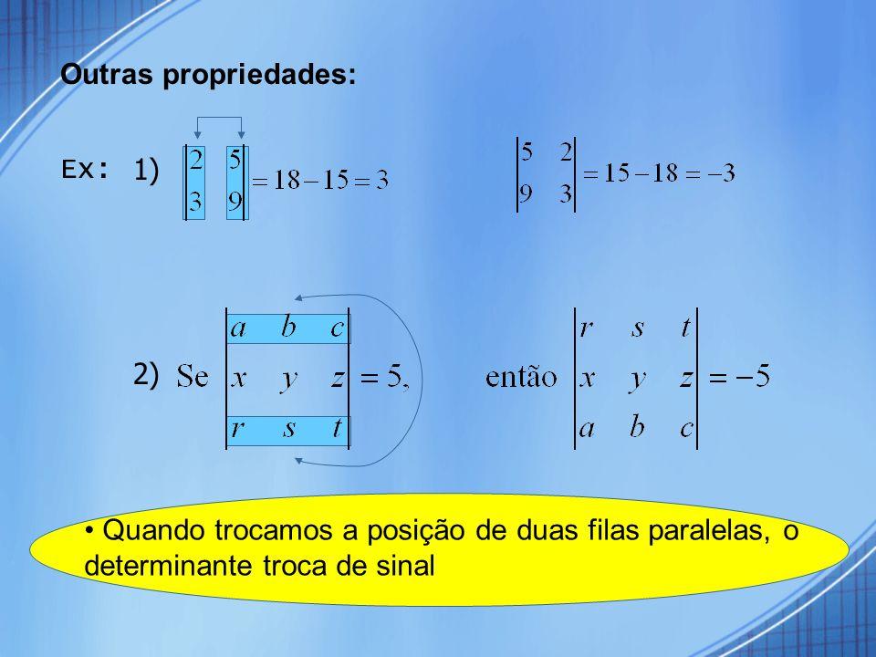 Outras propriedades: Ex: 1) 2) • Quando trocamos a posição de duas filas paralelas, o determinante troca de sinal.
