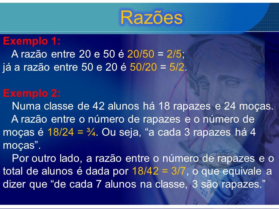 Razões Exemplo 1: A razão entre 20 e 50 é 20/50 = 2/5;