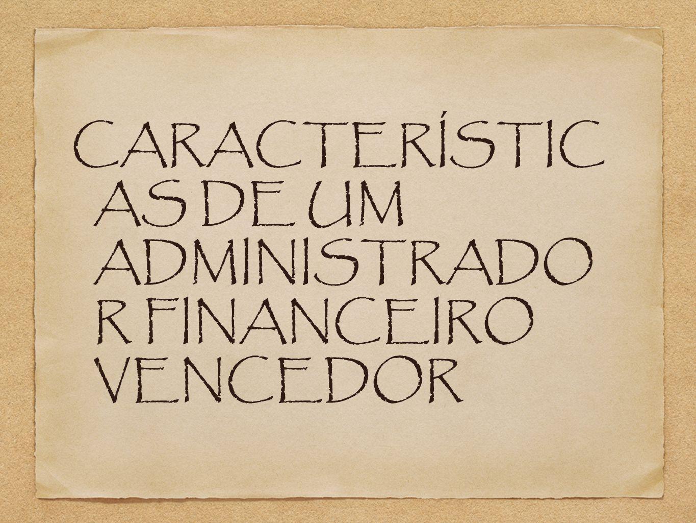 CARACTERÍSTICAS DE UM ADMINISTRADOR FINANCEIRO VENCEDOR