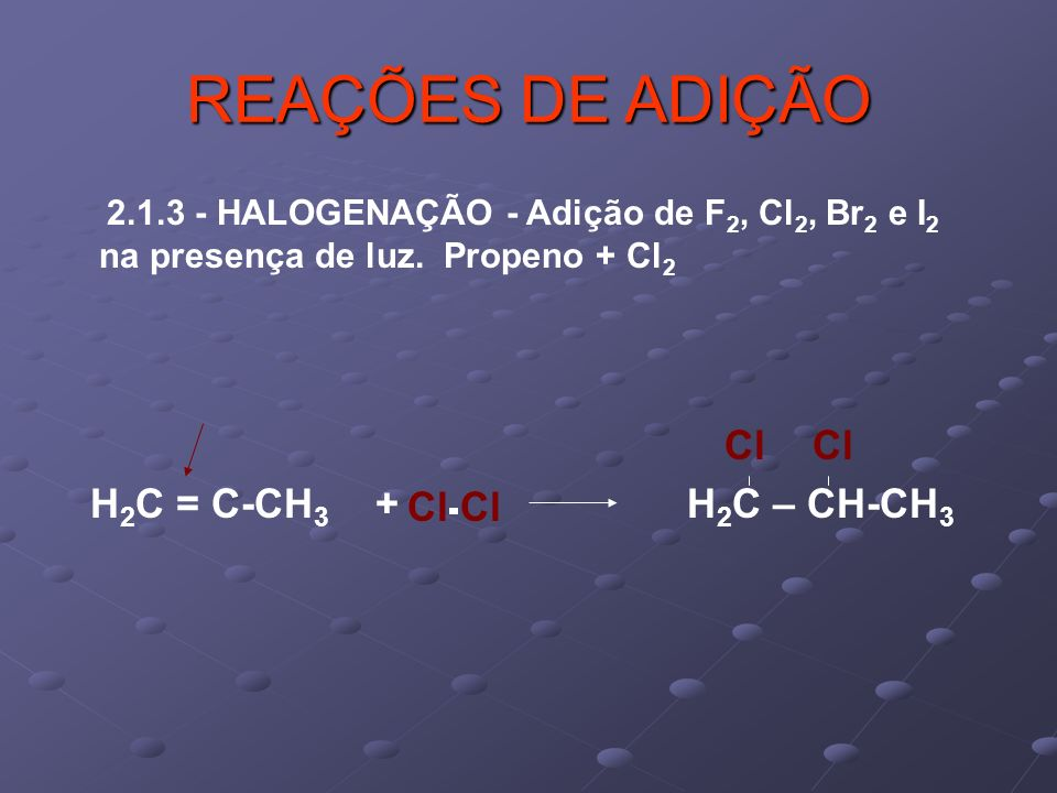 REAÇÕES DE ADIÇÃO Cl Cl H2C = C-CH3 + H2C – CH-CH3 Cl Cl