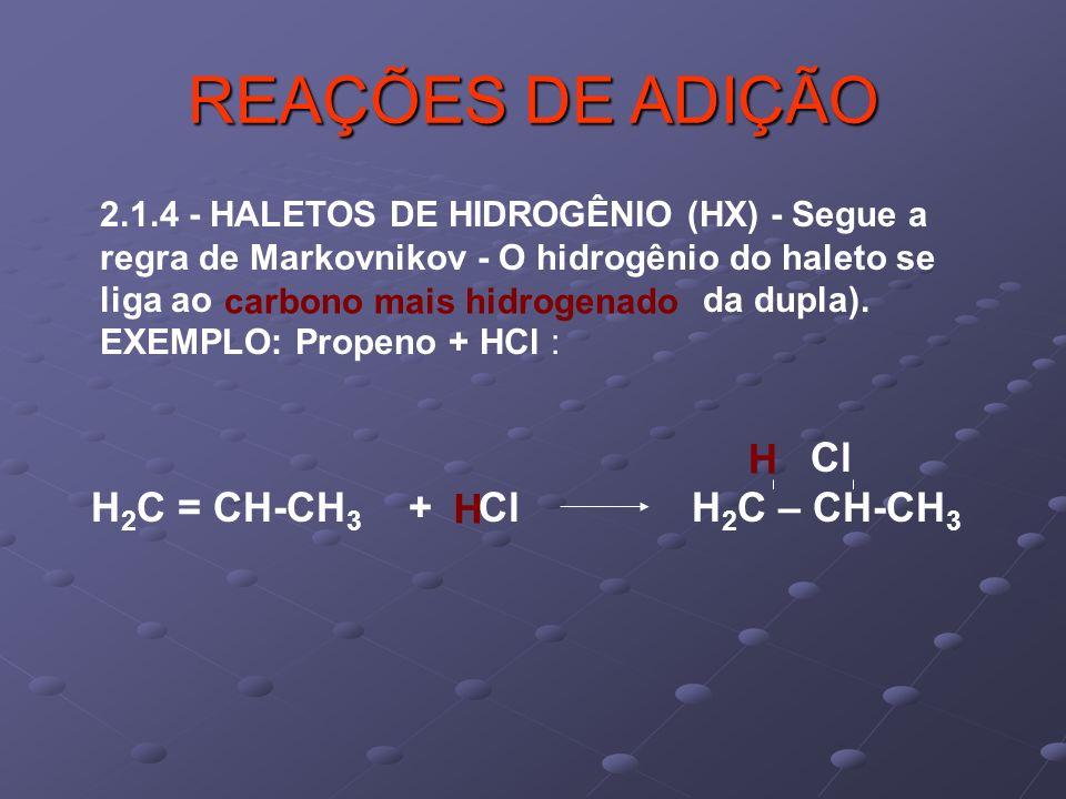 REAÇÕES DE ADIÇÃO H H2C = CH-CH3 + Cl H2C – CH-CH3 H
