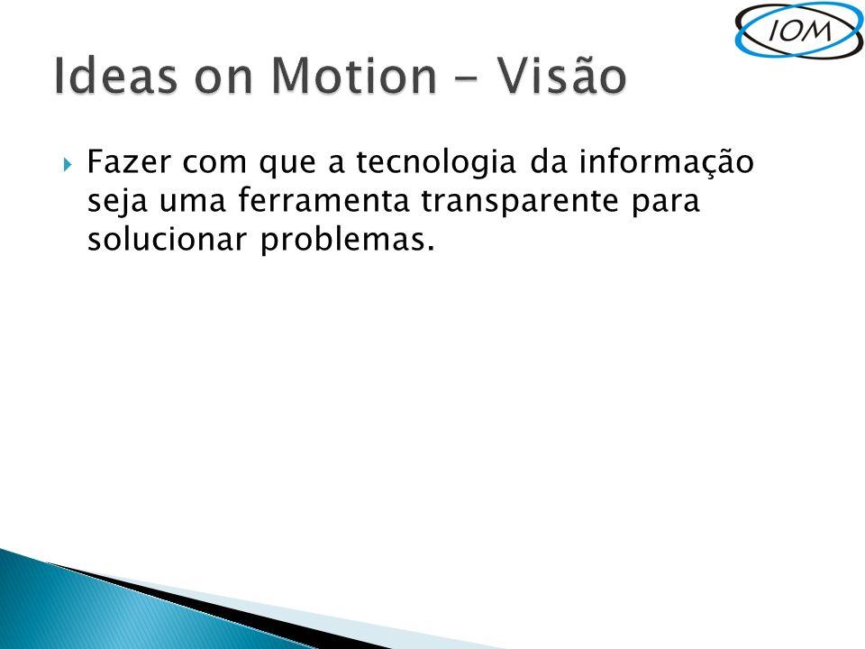 Ideas on Motion - Visão Fazer com que a tecnologia da informação seja uma ferramenta transparente para solucionar problemas.