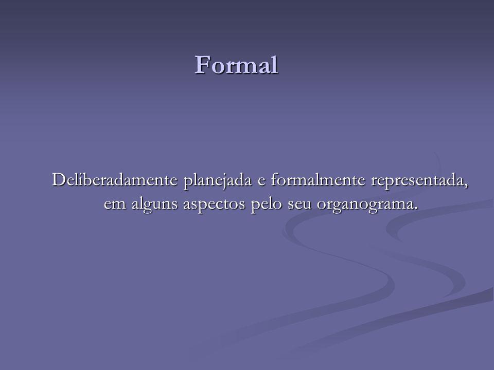 Formal Deliberadamente planejada e formalmente representada, em alguns aspectos pelo seu organograma.